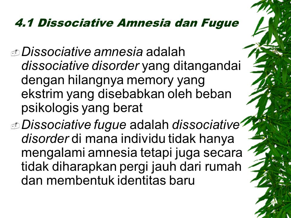 4.1 Dissociative Amnesia dan Fugue  Dissociative amnesia adalah dissociative disorder yang ditangandai dengan hilangnya memory yang ekstrim yang disebabkan oleh beban psikologis yang berat  Dissociative fugue adalah dissociative disorder di mana individu tidak hanya mengalami amnesia tetapi juga secara tidak diharapkan pergi jauh dari rumah dan membentuk identitas baru