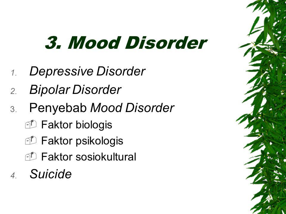 3. Mood Disorder 1. Depressive Disorder 2. Bipolar Disorder 3. Penyebab Mood Disorder  Faktor biologis  Faktor psikologis  Faktor sosiokultural 4.