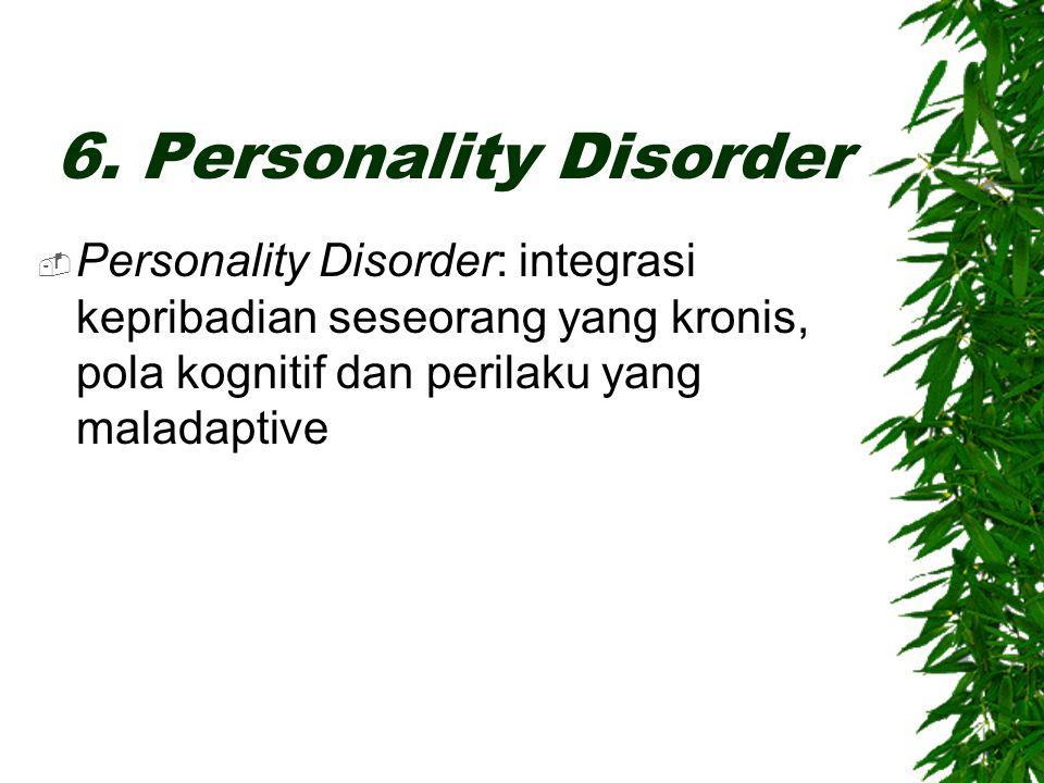  Personality Disorder: integrasi kepribadian seseorang yang kronis, pola kognitif dan perilaku yang maladaptive 6. Personality Disorder
