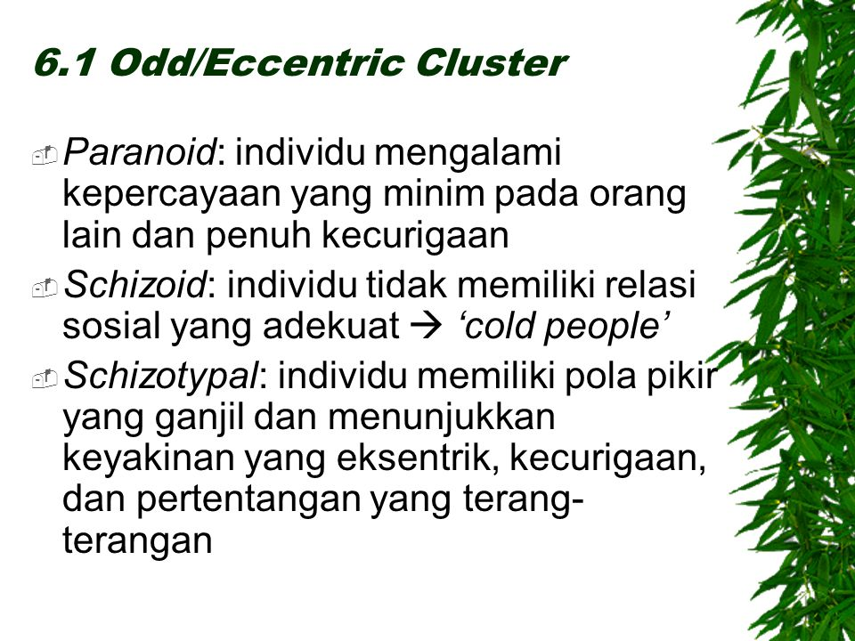 6.1 Odd/Eccentric Cluster  Paranoid: individu mengalami kepercayaan yang minim pada orang lain dan penuh kecurigaan  Schizoid: individu tidak memili