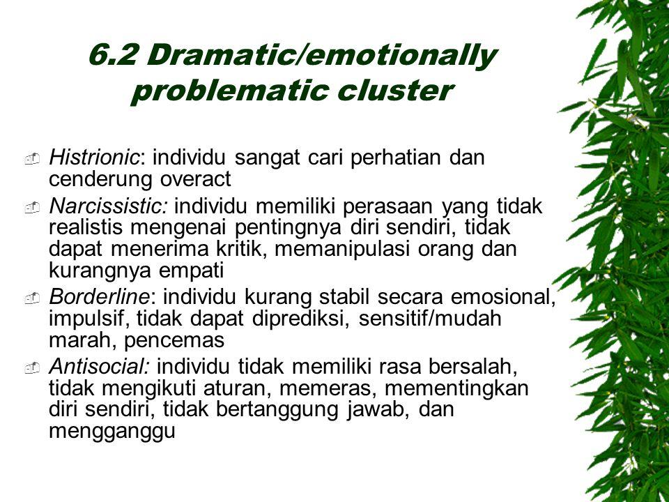 6.2 Dramatic/emotionally problematic cluster  Histrionic: individu sangat cari perhatian dan cenderung overact  Narcissistic: individu memiliki pera