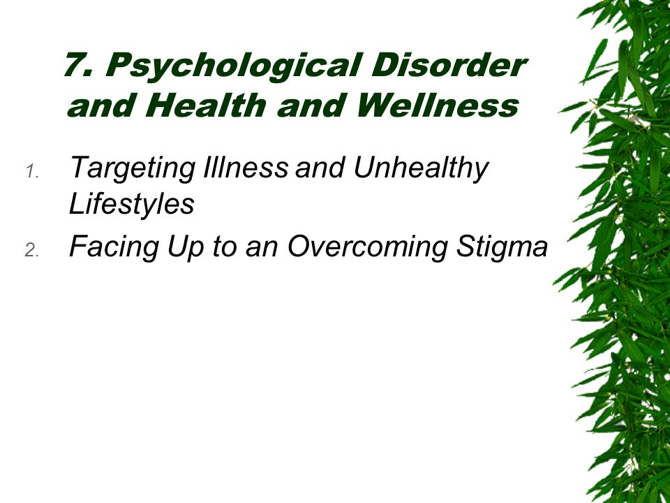 7. Psychological Disorder and Health and Wellness 1. Targeting Illness and Unhealthy Lifestyles 2. Facing Up to an Overcoming Stigma
