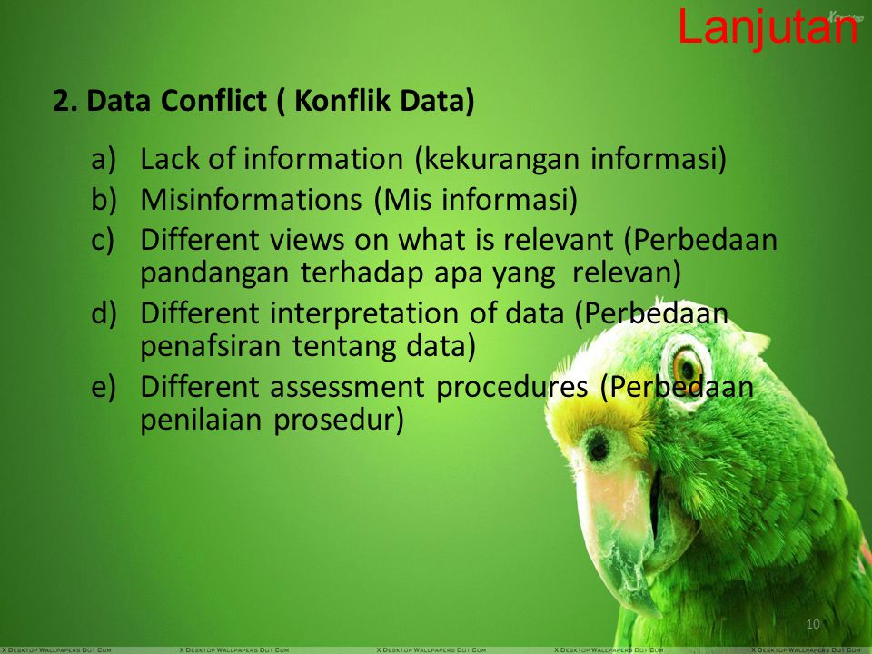 10 Lanjutan 2. Data Conflict ( Konflik Data) a)Lack of information (kekurangan informasi) b)Misinformations (Mis informasi) c)Different views on what