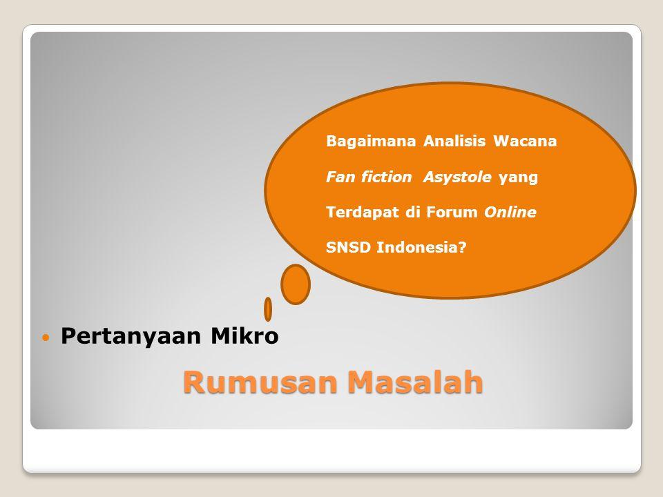 Rumusan Masalah Pertanyaan Mikro Bagaimana Analisis Wacana Fan fiction Asystole yang Terdapat di Forum Online SNSD Indonesia?