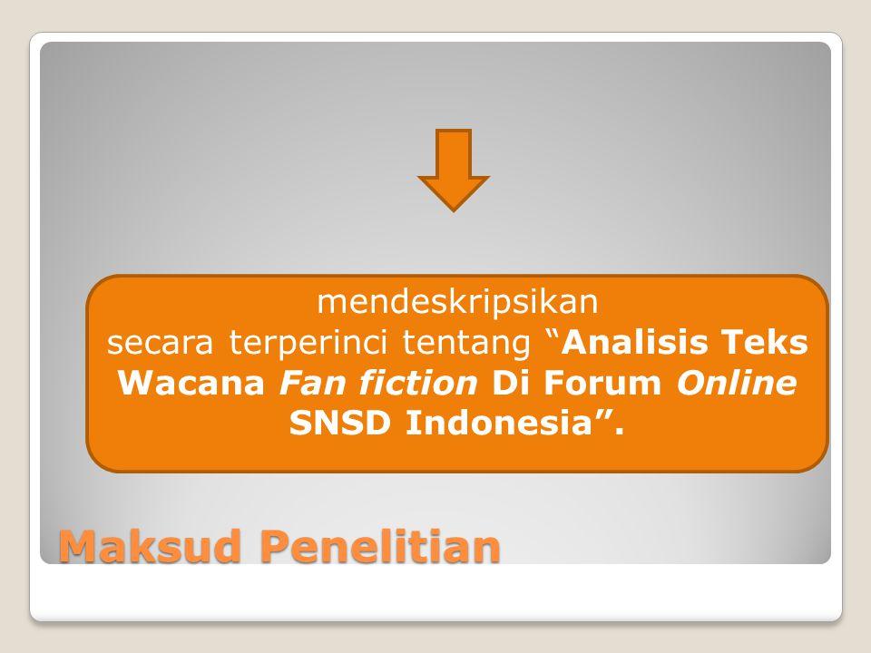 """Maksud Penelitian mendeskripsikan secara terperinci tentang """"Analisis Teks Wacana Fan fiction Di Forum Online SNSD Indonesia""""."""