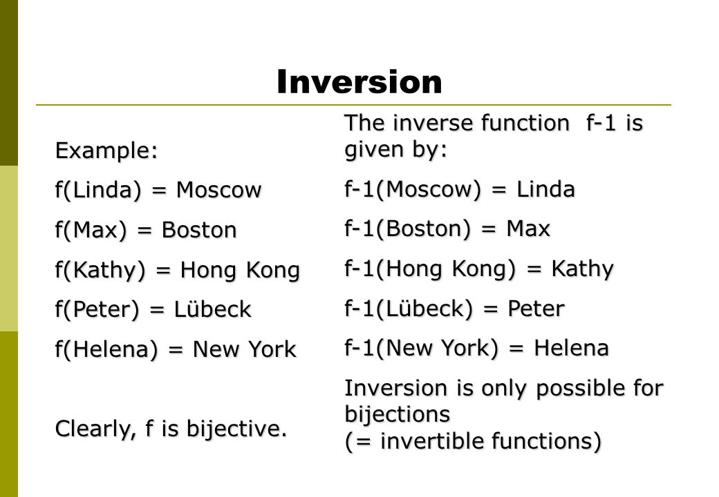 Inversion Example: f(Linda) = Moscow f(Max) = Boston f(Kathy) = Hong Kong f(Peter) = Lübeck f(Helena) = New York Clearly, f is bijective. The inverse