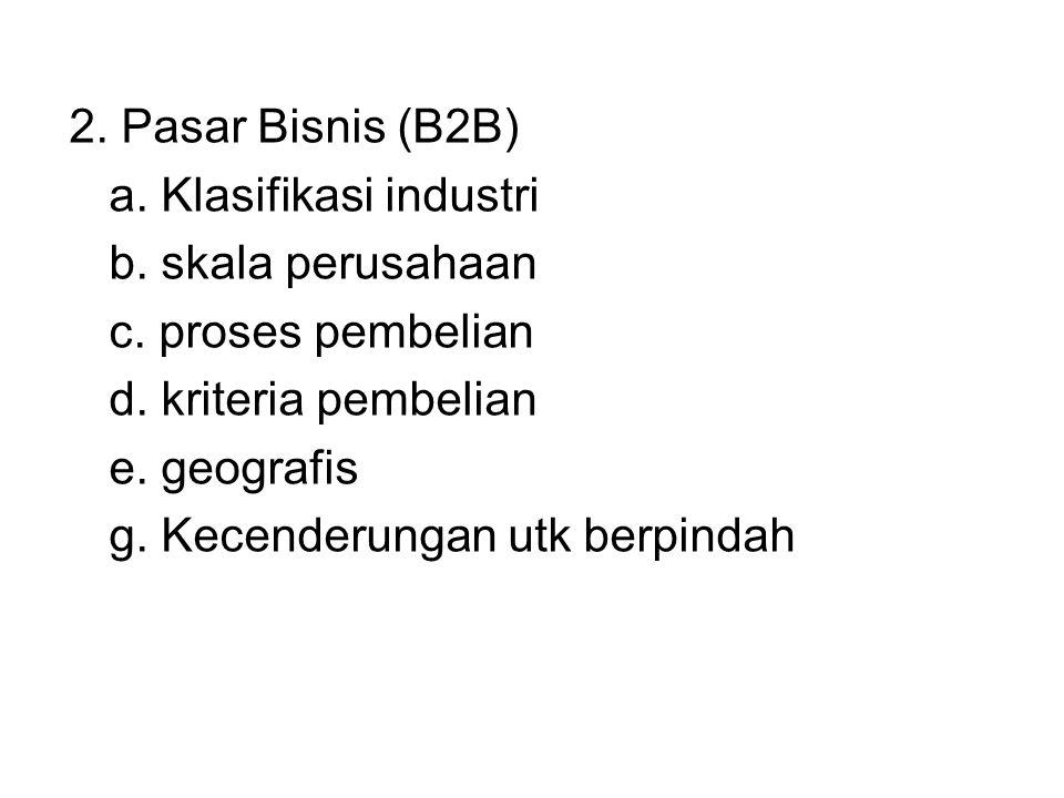 2. Pasar Bisnis (B2B) a. Klasifikasi industri b. skala perusahaan c. proses pembelian d. kriteria pembelian e. geografis g. Kecenderungan utk berpinda