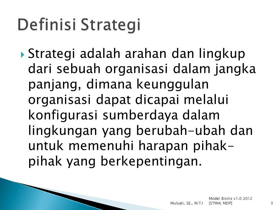  Strategi adalah arahan dan lingkup dari sebuah organisasi dalam jangka panjang, dimana keunggulan organisasi dapat dicapai melalui konfigurasi sumberdaya dalam lingkungan yang berubah-ubah dan untuk memenuhi harapan pihak- pihak yang berkepentingan.