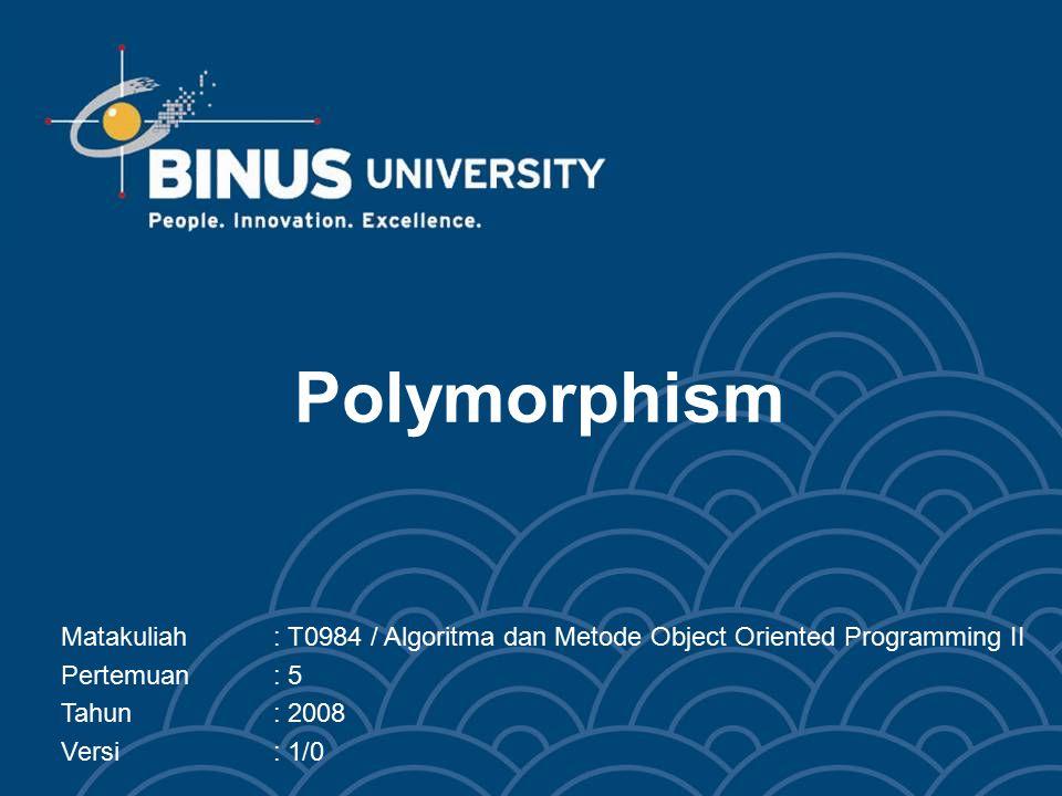 Polymorphism Matakuliah: T0984 / Algoritma dan Metode Object Oriented Programming II Pertemuan: 5 Tahun: 2008 Versi: 1/0