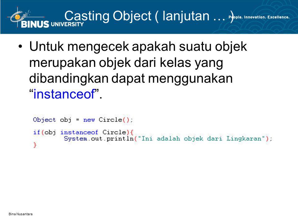 Bina Nusantara Casting Object ( lanjutan … ) Untuk mengecek apakah suatu objek merupakan objek dari kelas yang dibandingkan dapat menggunakan instanceof .