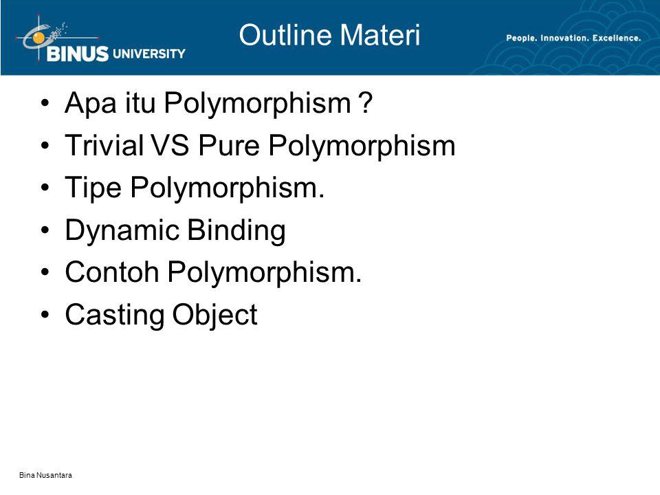 Bina Nusantara Outline Materi Apa itu Polymorphism ? Trivial VS Pure Polymorphism Tipe Polymorphism. Dynamic Binding Contoh Polymorphism. Casting Obje