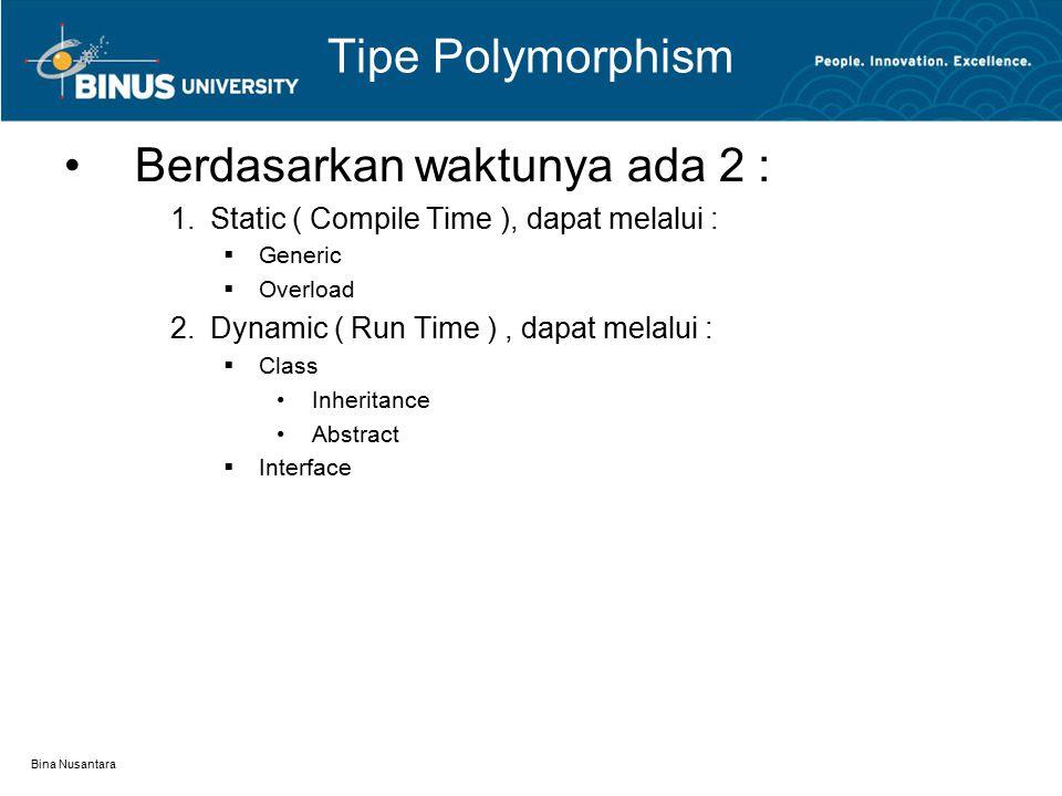 Bina Nusantara Tipe Polymorphism Berdasarkan waktunya ada 2 : 1.Static ( Compile Time ), dapat melalui :  Generic  Overload 2.Dynamic ( Run Time ),