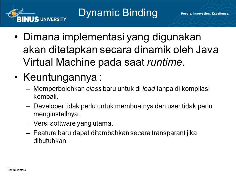 Bina Nusantara Dynamic Binding Dimana implementasi yang digunakan akan ditetapkan secara dinamik oleh Java Virtual Machine pada saat runtime. Keuntung