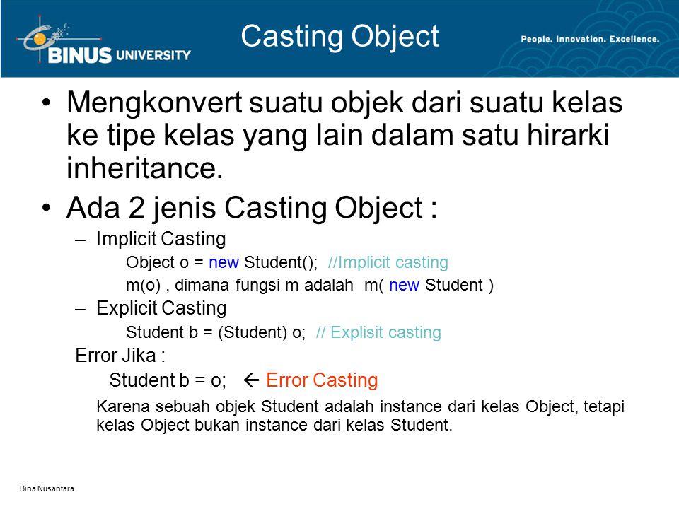 Bina Nusantara Casting Object Mengkonvert suatu objek dari suatu kelas ke tipe kelas yang lain dalam satu hirarki inheritance. Ada 2 jenis Casting Obj