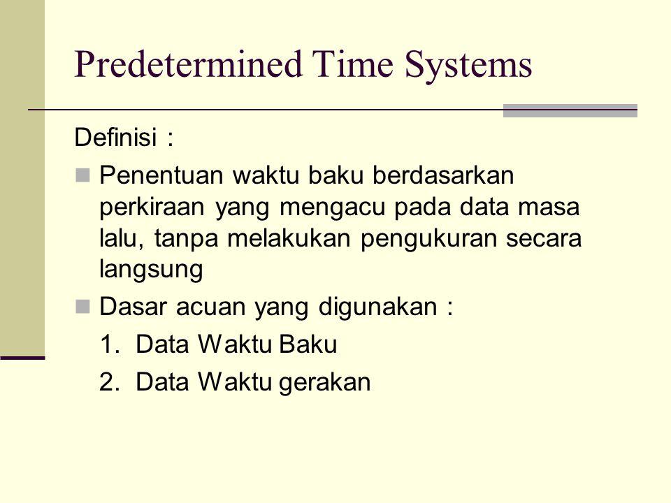Predetermined Time Systems Definisi : Penentuan waktu baku berdasarkan perkiraan yang mengacu pada data masa lalu, tanpa melakukan pengukuran secara l