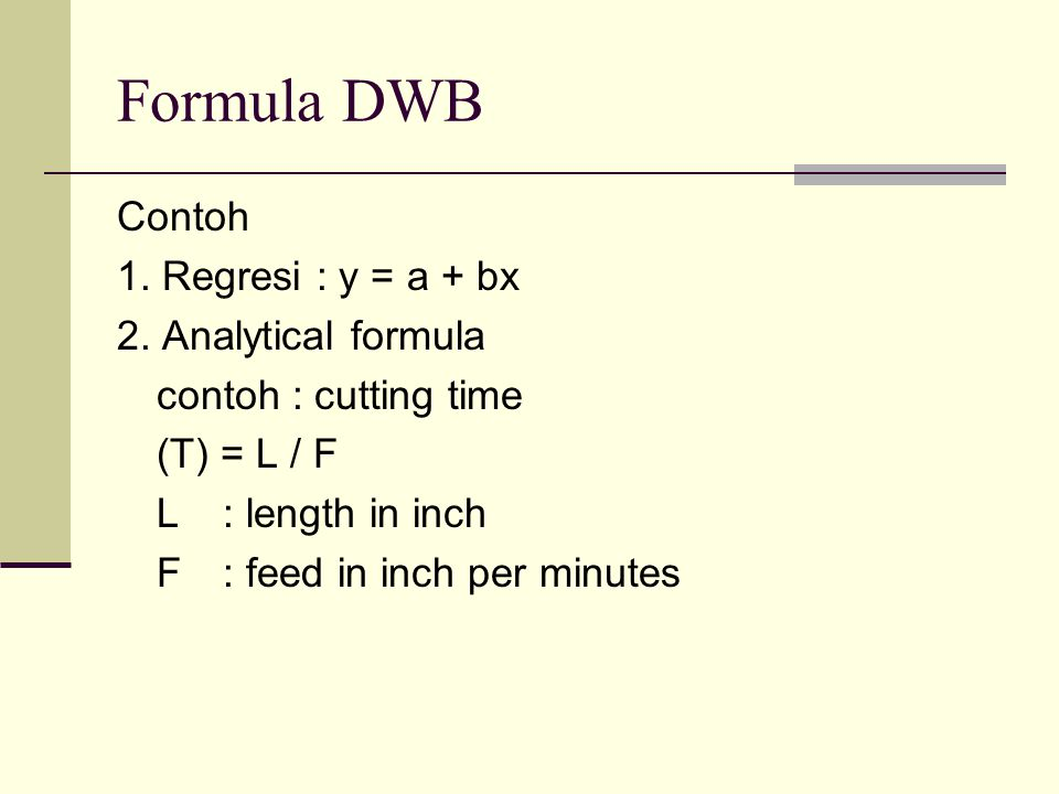 Formula DWB Contoh 1. Regresi : y = a + bx 2. Analytical formula contoh : cutting time (T) = L / F L : length in inch F: feed in inch per minutes