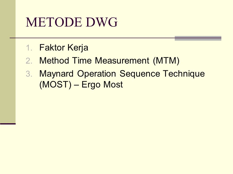 METODE DWG 1. Faktor Kerja 2. Method Time Measurement (MTM) 3. Maynard Operation Sequence Technique (MOST) – Ergo Most
