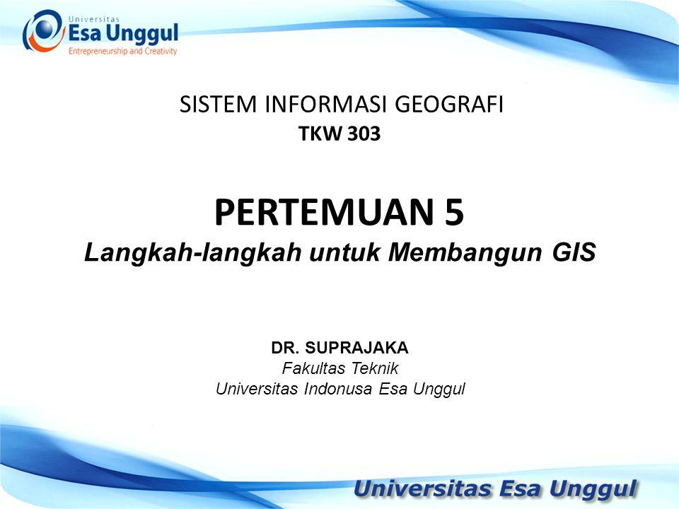 SISTEM INFORMASI GEOGRAFI TKW 303 DR. SUPRAJAKA Fakultas Teknik Universitas Indonusa Esa Unggul PERTEMUAN 5 Langkah-langkah untuk Membangun GIS