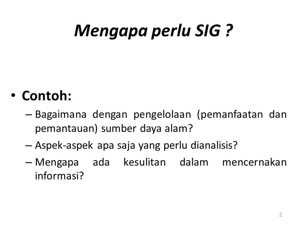 2 Mengapa perlu SIG ? Contoh: – Bagaimana dengan pengelolaan (pemanfaatan dan pemantauan) sumber daya alam? – Aspek-aspek apa saja yang perlu dianalis