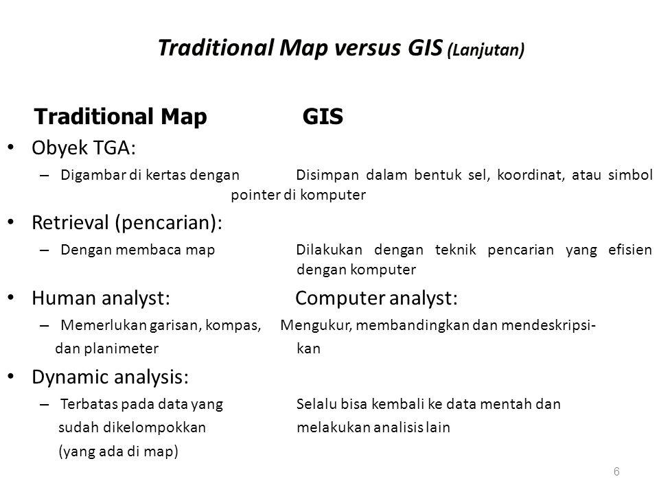 6 Traditional Map versus GIS (Lanjutan) Obyek TGA: – Digambar di kertas dengan Disimpan dalam bentuk sel, koordinat, atau simbol pointer di komputer R