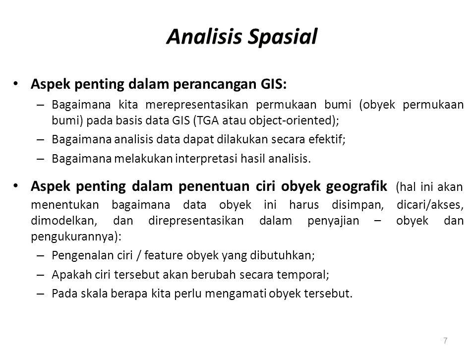 7 Analisis Spasial Aspek penting dalam perancangan GIS: – Bagaimana kita merepresentasikan permukaan bumi (obyek permukaan bumi) pada basis data GIS (