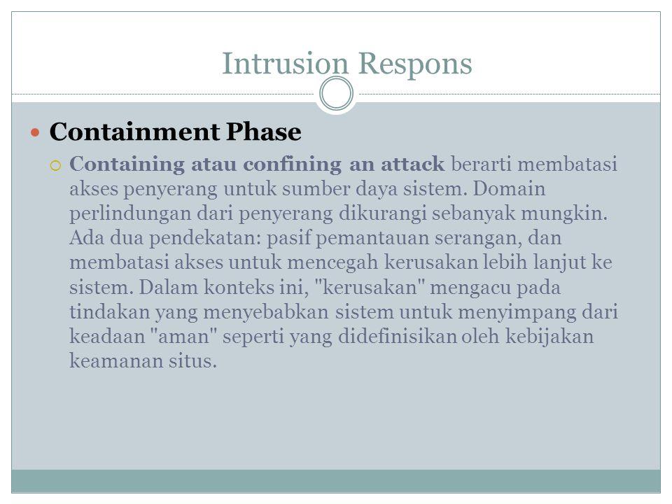 Containment Phase  Containing atau confining an attack berarti membatasi akses penyerang untuk sumber daya sistem. Domain perlindungan dari penyerang
