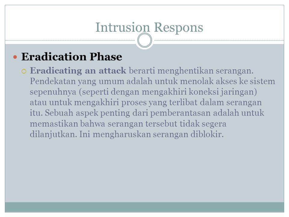Eradication Phase  Eradicating an attack berarti menghentikan serangan. Pendekatan yang umum adalah untuk menolak akses ke sistem sepenuhnya (seperti