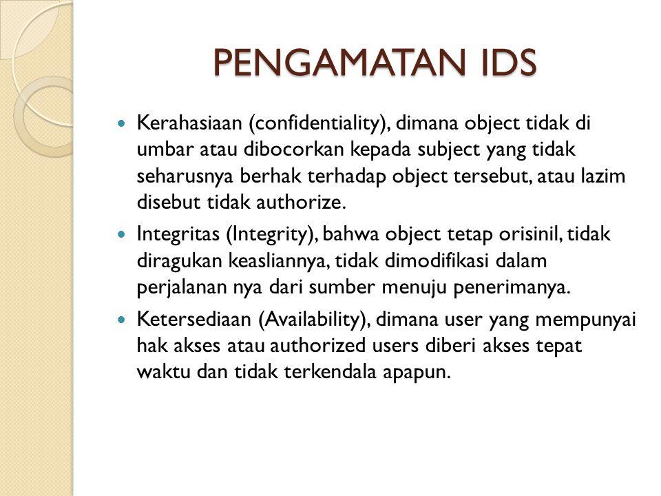 PENGAMATAN IDS Kerahasiaan (confidentiality), dimana object tidak di umbar atau dibocorkan kepada subject yang tidak seharusnya berhak terhadap object tersebut, atau lazim disebut tidak authorize.