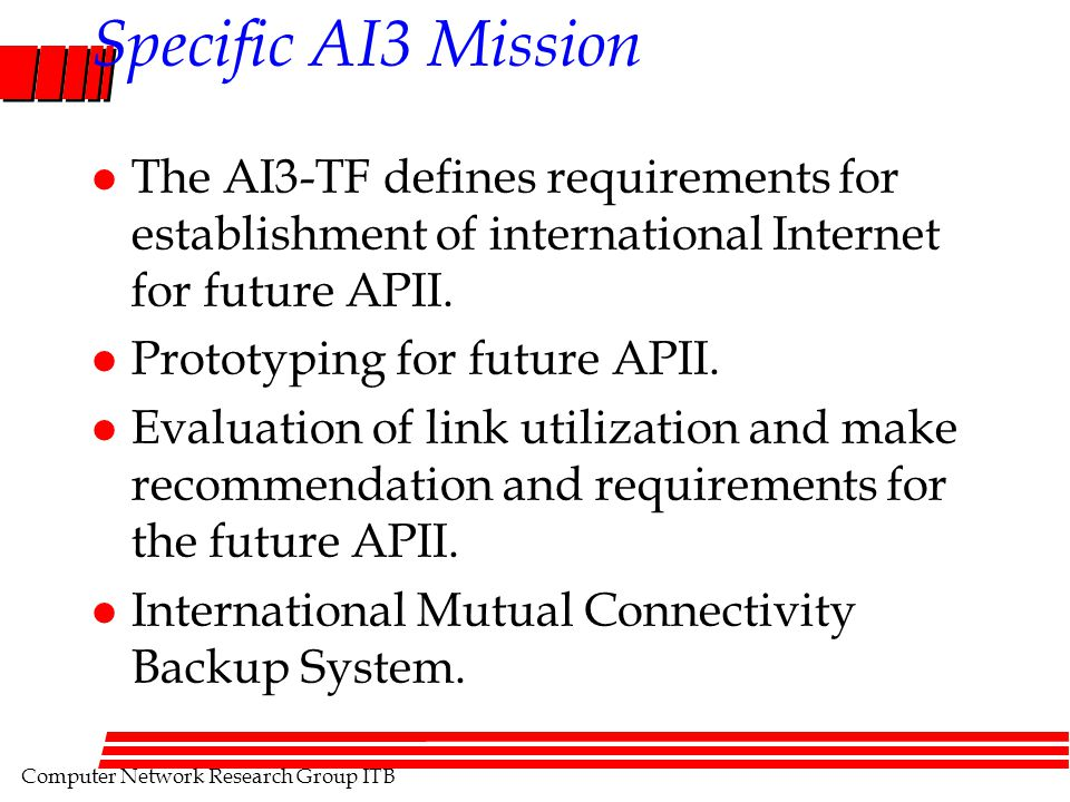 Computer Network Research Group ITB Specific AI3 Mission l The AI3-TF defines requirements for establishment of international Internet for future APII