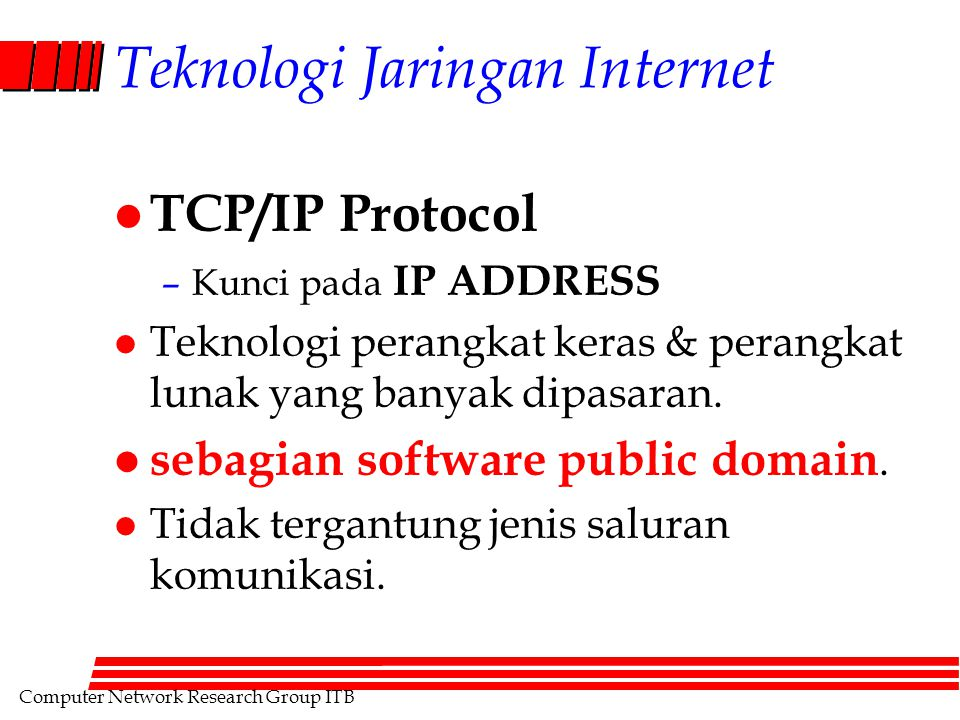 Computer Network Research Group ITB Teknologi Jaringan Internet l TCP/IP Protocol –Kunci pada IP ADDRESS l Teknologi perangkat keras & perangkat lunak yang banyak dipasaran.