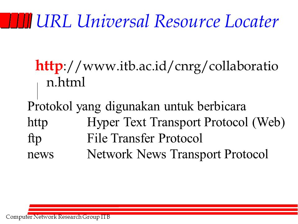 Computer Network Research Group ITB URL Universal Resource Locater http ://www.itb.ac.id/cnrg/collaboratio n.html Protokol yang digunakan untuk berbicara httpHyper Text Transport Protocol (Web) ftpFile Transfer Protocol newsNetwork News Transport Protocol