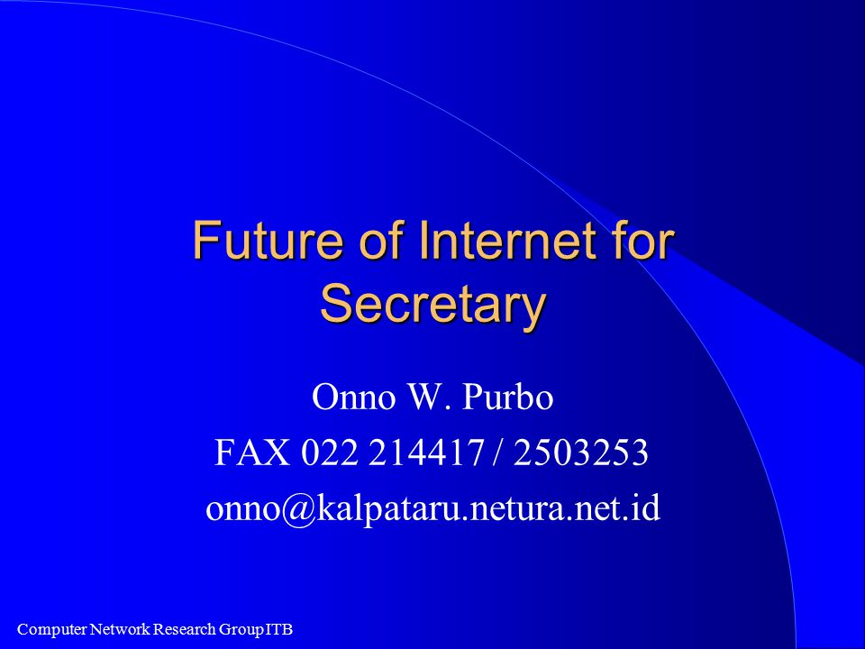 Computer Network Research Group ITB Future of Internet for Secretary Onno W. Purbo FAX 022 214417 / 2503253 onno@kalpataru.netura.net.id