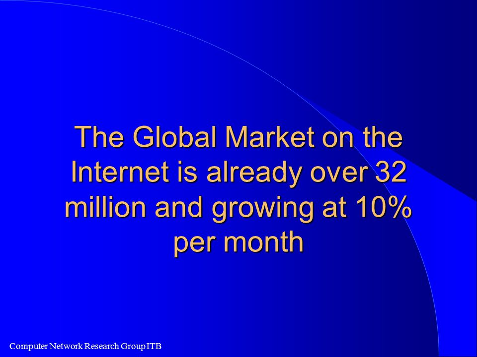 Computer Network Research Group ITB The Global Market on the Internet is already over 32 million and growing at 10% per month