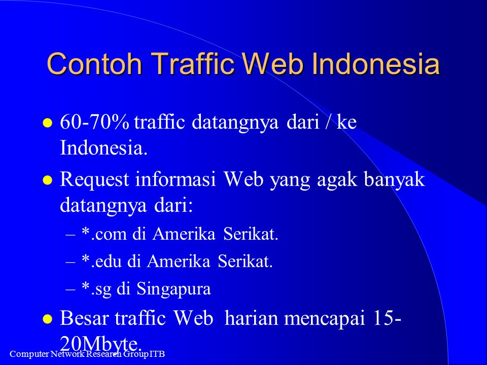 Computer Network Research Group ITB Contoh Traffic Web Indonesia l 60-70% traffic datangnya dari / ke Indonesia.