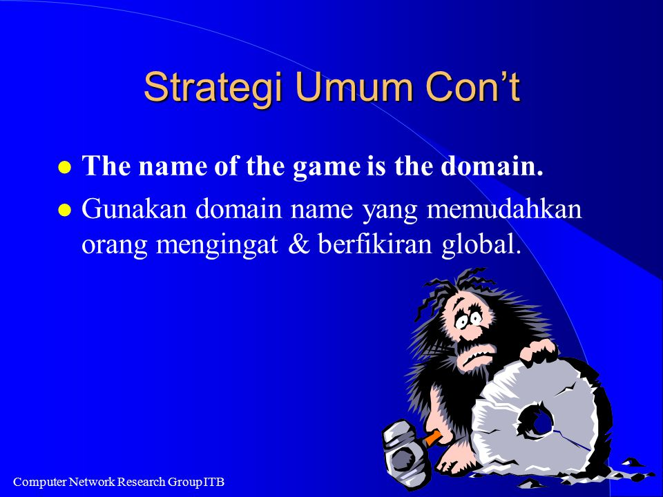 Computer Network Research Group ITB Strategi Umum Con't l The name of the game is the domain. l Gunakan domain name yang memudahkan orang mengingat &