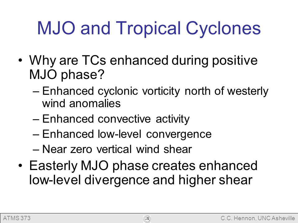 ATMS 373C.C. Hennon, UNC Asheville MJO and Tropical Cyclones Why are TCs enhanced during positive MJO phase? –Enhanced cyclonic vorticity north of wes