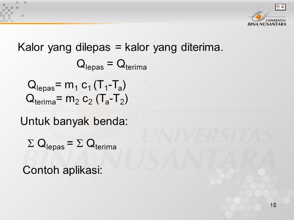 15 Kalor yang dilepas = kalor yang diterima. Q lepas = Q terima Q lepas = m 1 c 1 (T 1 -T a ) Q terima = m 2 c 2 (T a -T 2 ) Untuk banyak benda:  Q l