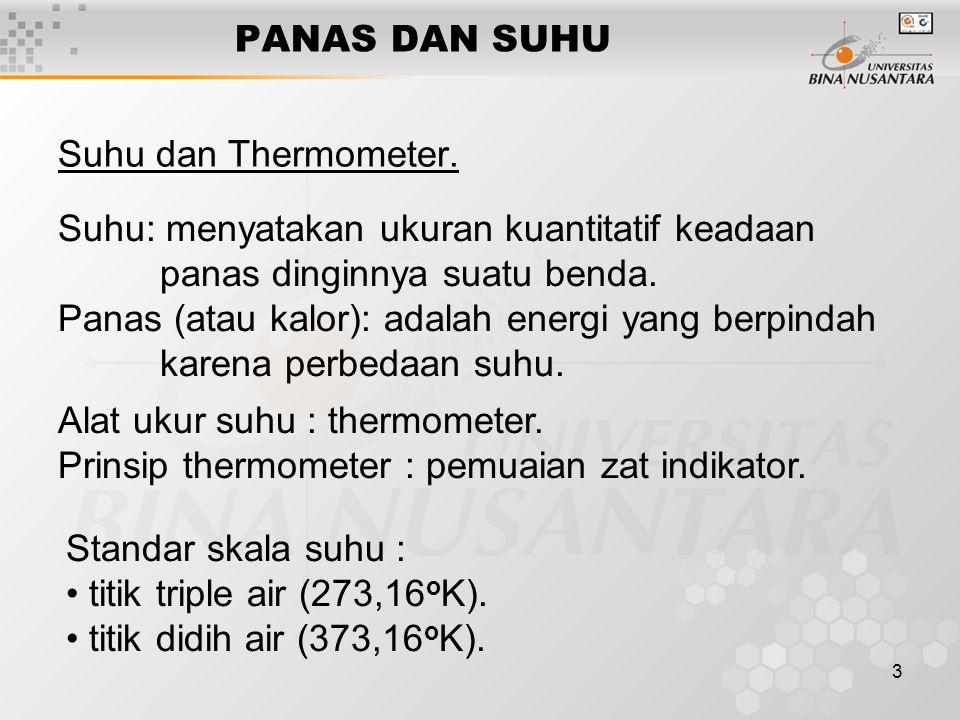 3 PANAS DAN SUHU Suhu dan Thermometer. Suhu: menyatakan ukuran kuantitatif keadaan panas dinginnya suatu benda. Panas (atau kalor): adalah energi yang