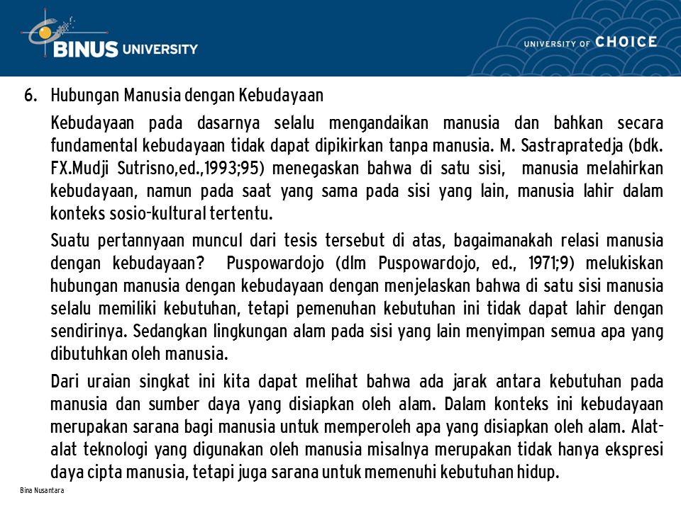 Bina Nusantara 6. Hubungan Manusia dengan Kebudayaan Kebudayaan pada dasarnya selalu mengandaikan manusia dan bahkan secara fundamental kebudayaan tid