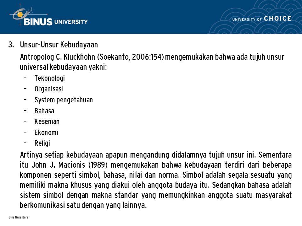 Bina Nusantara 3. Unsur-Unsur Kebudayaan Antropolog C. Kluckhohn (Soekanto, 2006:154) mengemukakan bahwa ada tujuh unsur universal kebudayaan yakni: –