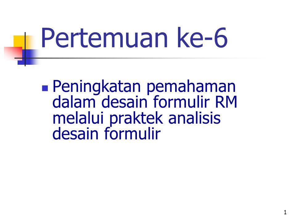 1 Pertemuan ke-6 Peningkatan pemahaman dalam desain formulir RM melalui praktek analisis desain formulir