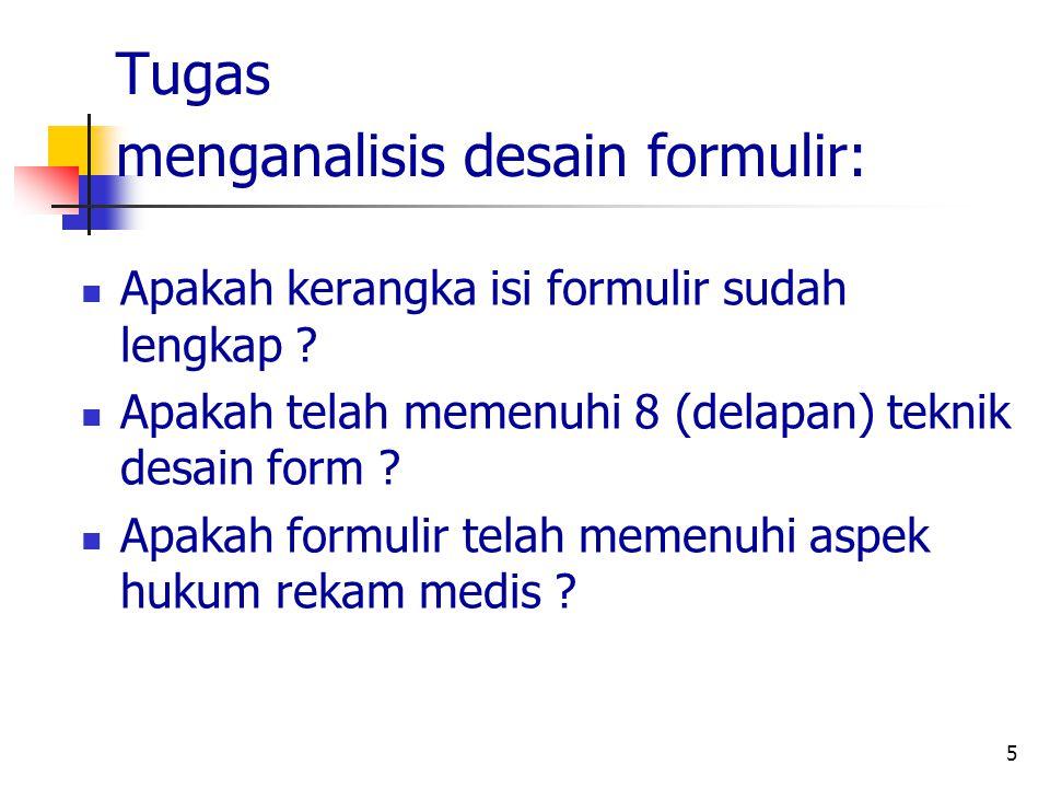 5 Tugas menganalisis desain formulir: Apakah kerangka isi formulir sudah lengkap ? Apakah telah memenuhi 8 (delapan) teknik desain form ? Apakah formu