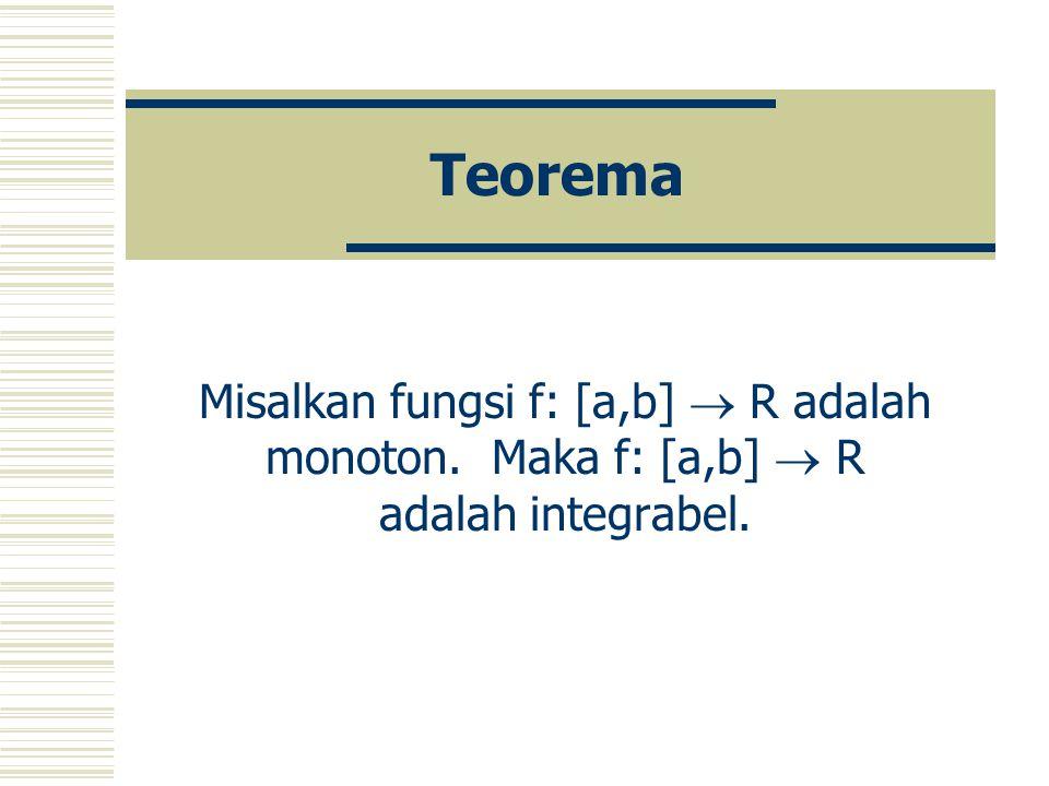 Teorema Misalkan fungsi f: [a,b]  R adalah monoton. Maka f: [a,b]  R adalah integrabel.