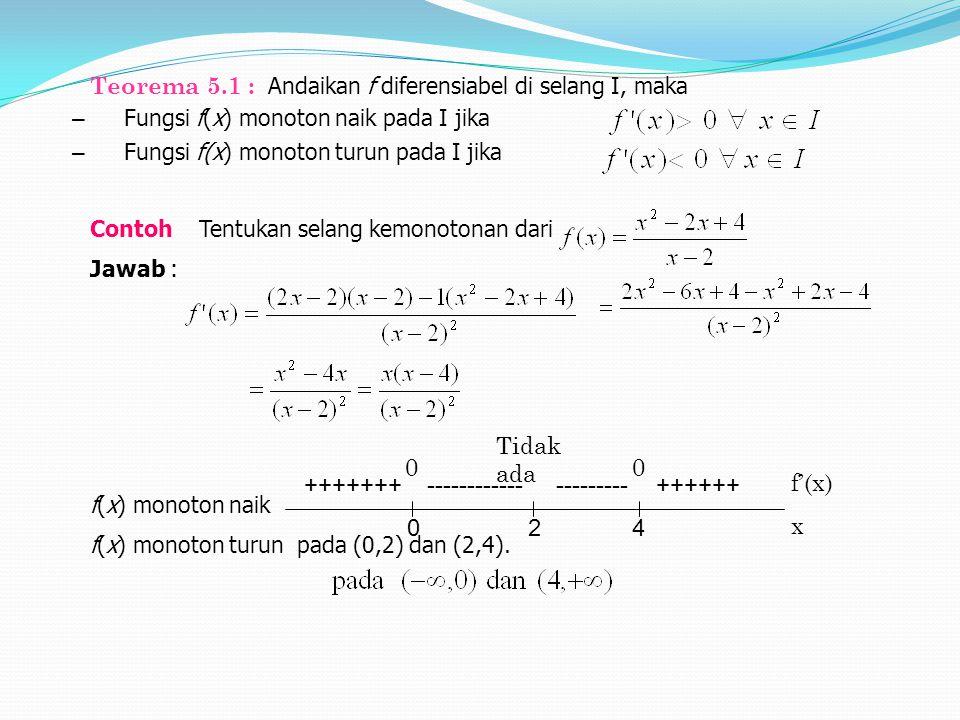 0 24 ++++++---------------------+++++++ f'(x) x 00 Tidak ada Teorema 5.1 : Andaikan f diferensiabel di selang I, maka – Fungsi f(x) monoton naik pada