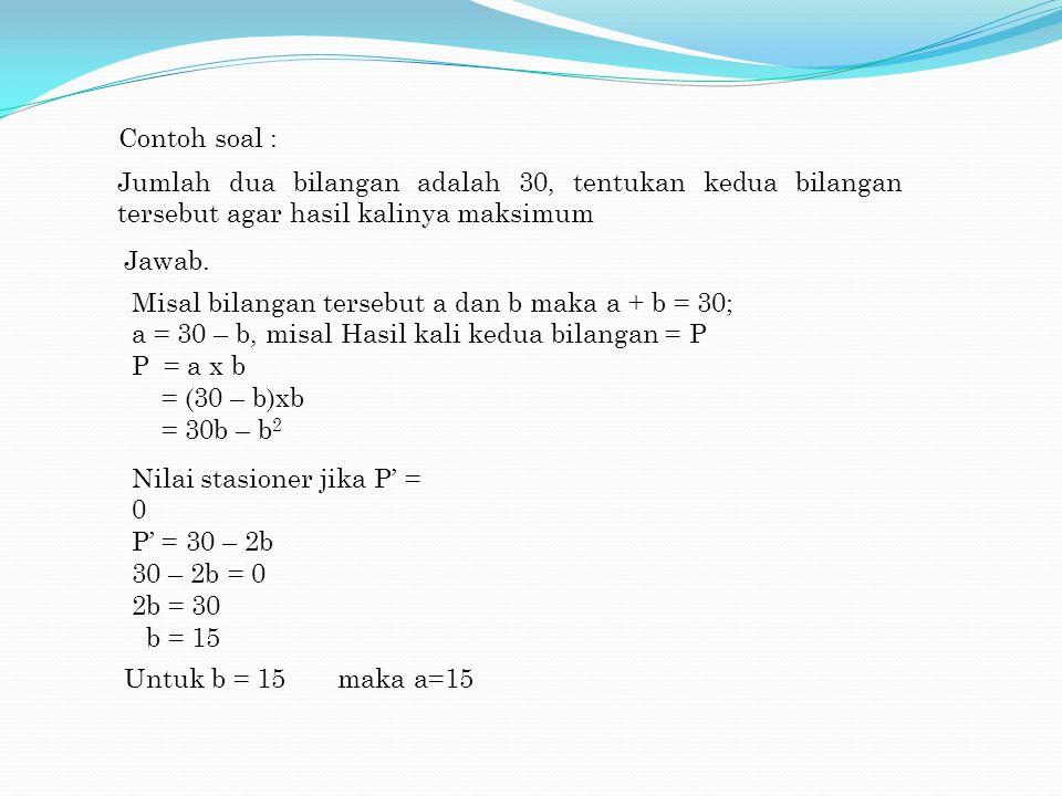 Contoh soal : Jumlah dua bilangan adalah 30, tentukan kedua bilangan tersebut agar hasil kalinya maksimum Jawab. Misal bilangan tersebut a dan b maka