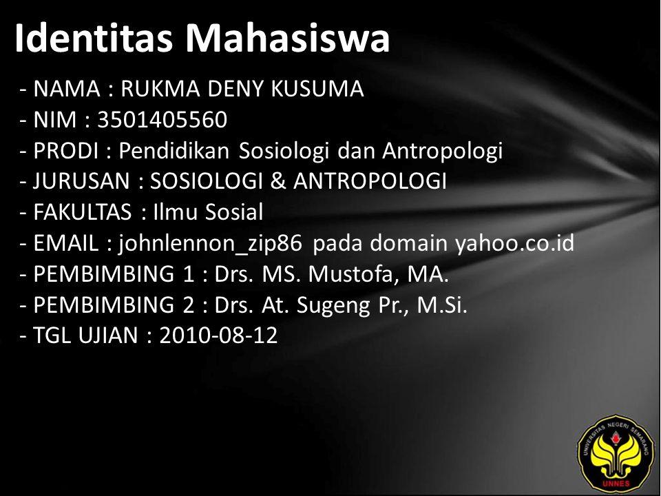 Identitas Mahasiswa - NAMA : RUKMA DENY KUSUMA - NIM : 3501405560 - PRODI : Pendidikan Sosiologi dan Antropologi - JURUSAN : SOSIOLOGI & ANTROPOLOGI - FAKULTAS : Ilmu Sosial - EMAIL : johnlennon_zip86 pada domain yahoo.co.id - PEMBIMBING 1 : Drs.