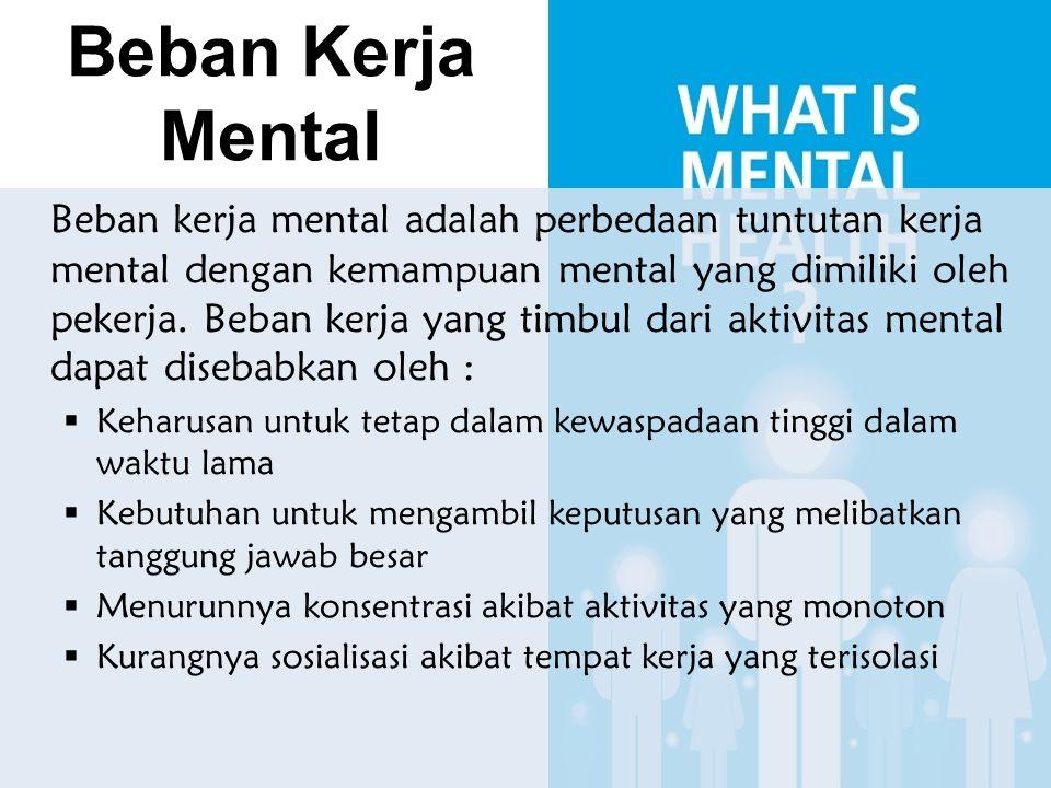 Beban Kerja Mental Beban kerja mental adalah perbedaan tuntutan kerja mental dengan kemampuan mental yang dimiliki oleh pekerja. Beban kerja yang timb