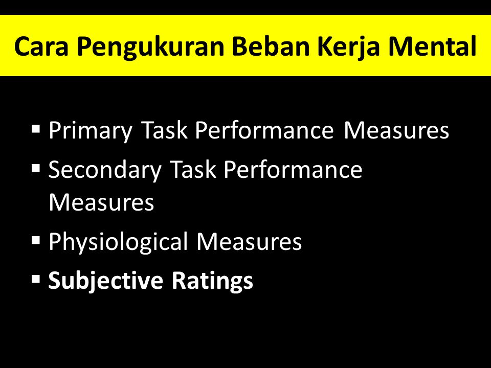 Cara Pengukuran Beban Kerja Mental  Primary Task Performance Measures  Secondary Task Performance Measures  Physiological Measures  Subjective Rat