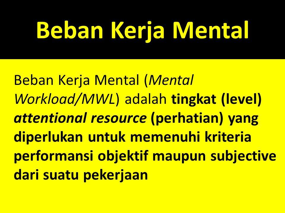 Beban Kerja Mental Beban Kerja Mental (Mental Workload/MWL) adalah tingkat (level) attentional resource (perhatian) yang diperlukan untuk memenuhi kri