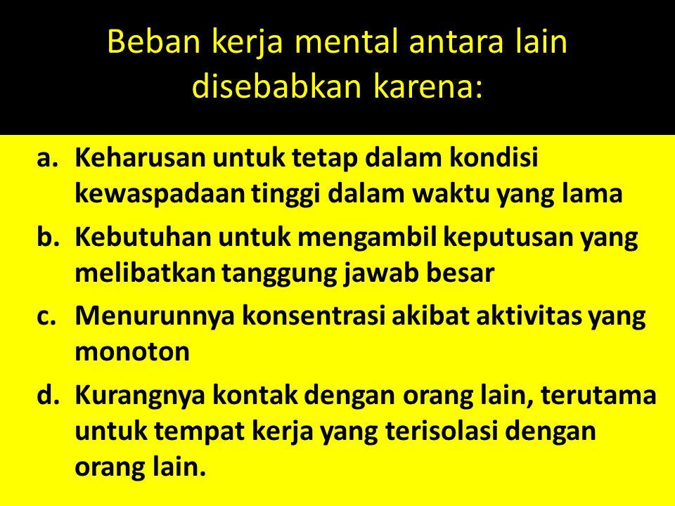 Beban kerja mental antara lain disebabkan karena: a.Keharusan untuk tetap dalam kondisi kewaspadaan tinggi dalam waktu yang lama b.Kebutuhan untuk men